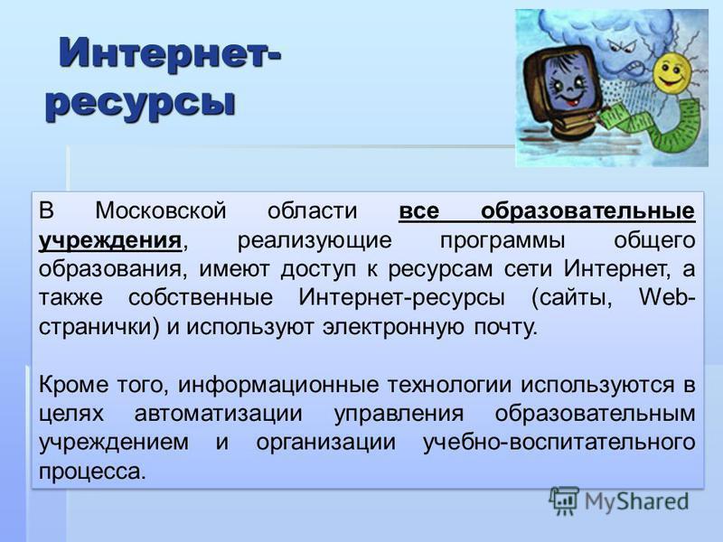 В Московской области все образовательные учреждения, реализующие программы общего образования, имеют доступ к ресурсам сети Интернет, а также собственные Интернет-ресурсы (сайты, Web- странички) и используют электронную почту. Кроме того, информацион