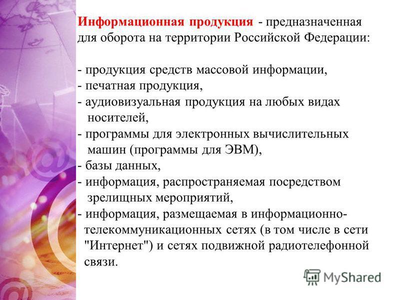Информационная продукция - предназначенная для оборота на территории Российской Федерации: - продукция средств массовой информации, - печатная продукция, - аудиовизуальная продукция на любых видах носителей, - программы для электронных вычислительных