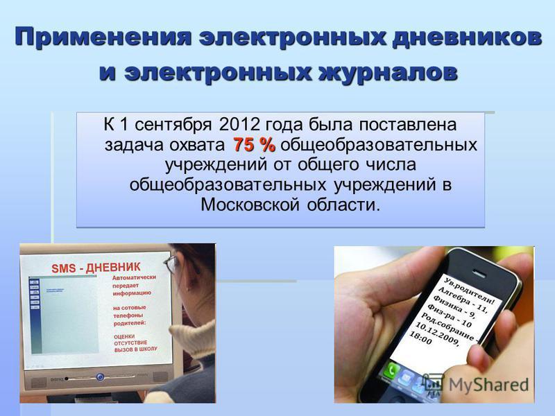 Применения электронных дневников и электронных журналов 75 % К 1 сентября 2012 года была поставлена задача охвата 75 % общеобразовательных учреждений от общего числа общеобразовательных учреждений в Московской области.