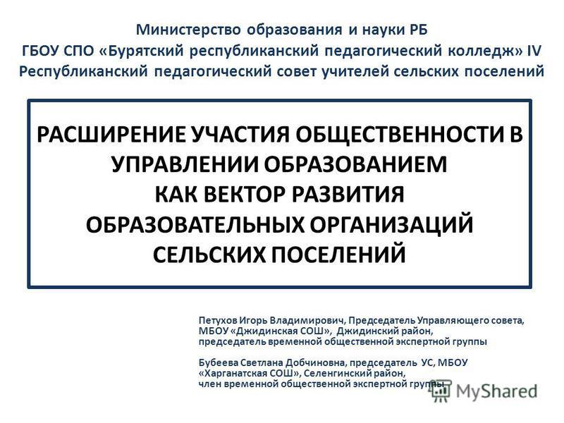 РАСШИРЕНИЕ УЧАСТИЯ ОБЩЕСТВЕННОСТИ В УПРАВЛЕНИИ ОБРАЗОВАНИЕМ КАК ВЕКТОР РАЗВИТИЯ ОБРАЗОВАТЕЛЬНЫХ ОРГАНИЗАЦИЙ СЕЛЬСКИХ ПОСЕЛЕНИЙ Петухов Игорь Владимирович, Председатель Управляющего совета, МБОУ «Джидинская СОШ», Джидинский район, председатель временн
