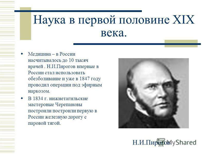 Наука в первой половине XIX века. Медицина – в России насчитывалось до 10 тысяч врачей. Н.И.Пирогов впервые в России стал использовать обезболивание и уже в 1847 году проводил операции под эфирным наркозом. В 1834 г. нижнетагильские мастеровые Черепа