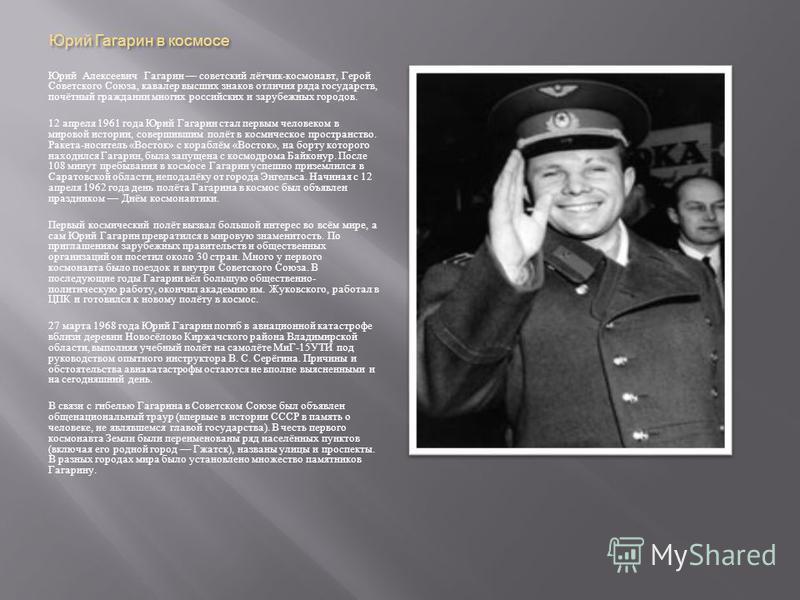 Юрий Гагарин в космосе Юрий Алексеевич Гагарин советский лётчик - космонавт, Герой Советского Союза, кавалер высших знаков отличия ряда государств, почётный гражданин многих российских и зарубежных городов. 12 апреля 1961 года Юрий Гагарин стал первы