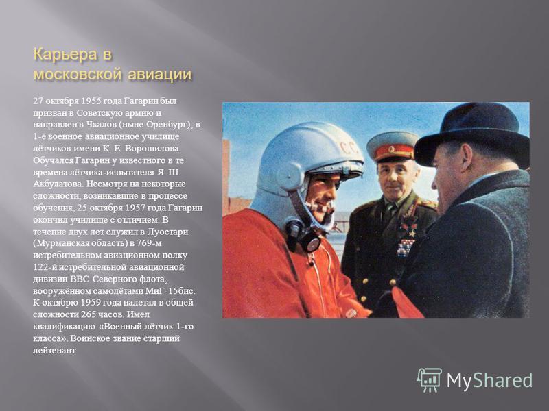 Карьера в московской авиации 27 октября 1955 года Гагарин был призван в Советскую армию и направлен в Чкалов ( ныне Оренбург ), в 1- е военное авиационное училище лётчиков имени К. Е. Ворошилова. Обучался Гагарин у известного в те времена лётчика - и
