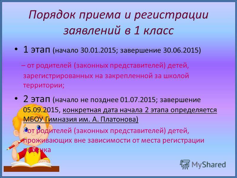 Порядок приема и регистрации заявлений в 1 класс 1 этап (начало 30.01.2015; завершение 30.06.2015) – от родителей (законных представителей) детей, зарегистрированных на закрепленной за школой территории; 2 этап (начало не позднее 01.07.2015; завершен
