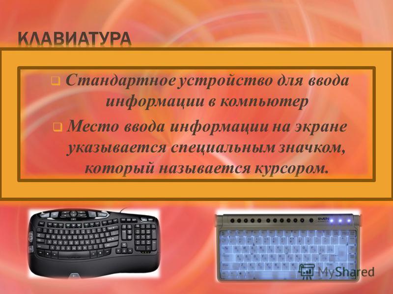 Стандартное устройство для ввода информации в компьютер Место ввода информации на экране указывается специальным значком, который называется курсором.