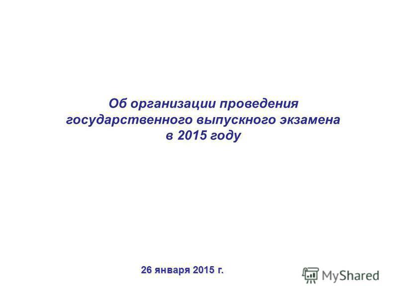 Об организации проведения государственного выпускного экзамена в 2015 году 26 января 2015 г.