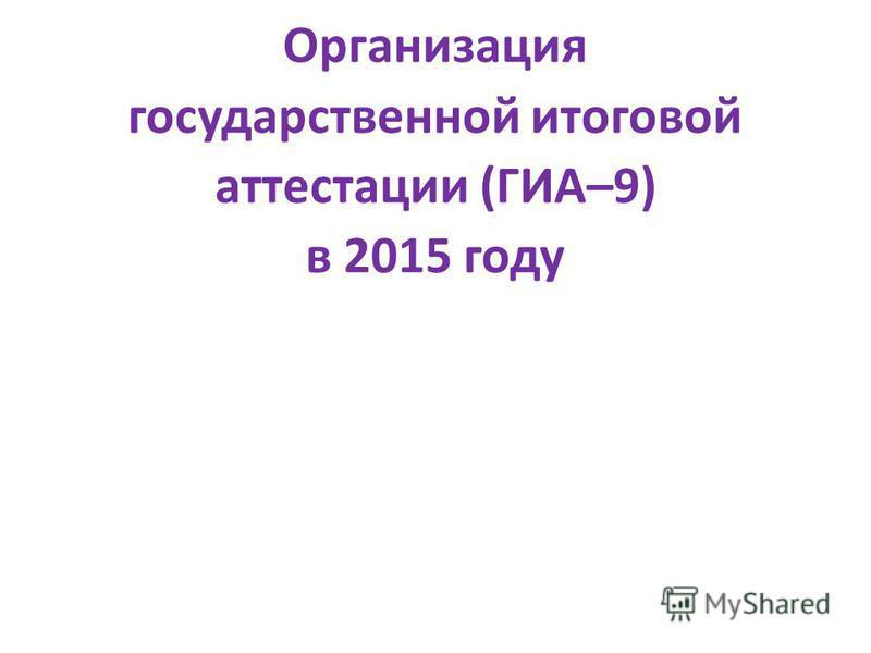 Организация государственной итоговой аттестации (ГИА–9) в 2015 году