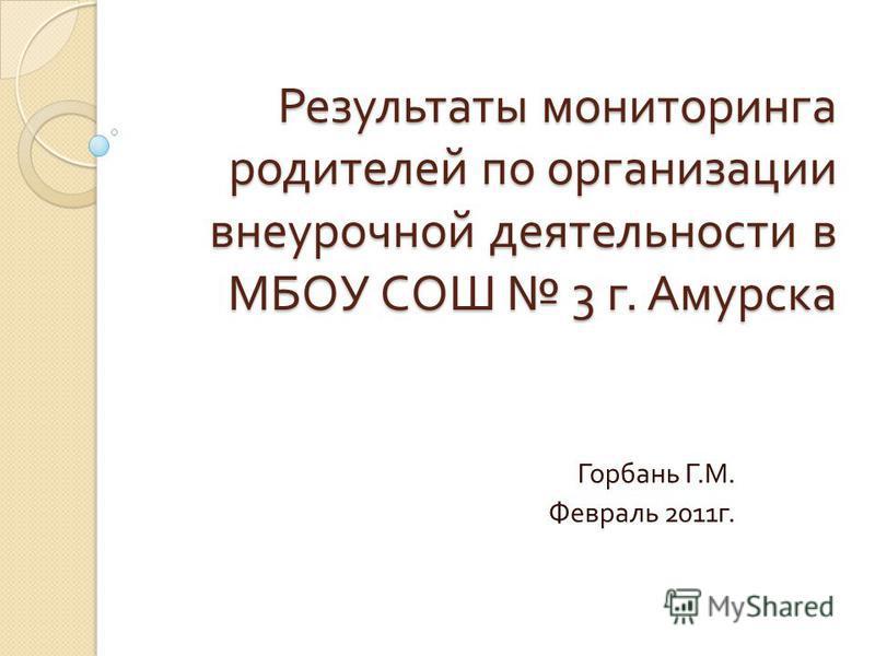 Результаты мониторинга родителей по организации внеурочной деятельности в МБОУ СОШ 3 г. Амурска Горбань Г. М. Февраль 2011 г.