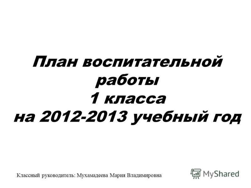 План воспитательной работы 1 класса на 2012-2013 учебный год Классный руководитель: Мухамадеева Мария Владимировна