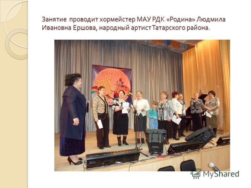 Занятие проводит хормейстер МАУ РДК « Родина » Людмила Ивановна Ершова, народный артист Татарского района.
