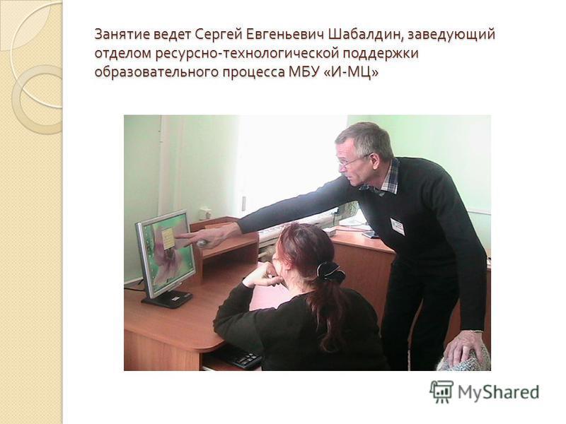 Занятие ведет Сергей Евгеньевич Шабалдин, заведующий отделом ресурсно - технологической поддержки образовательного процесса МБУ « И - МЦ »