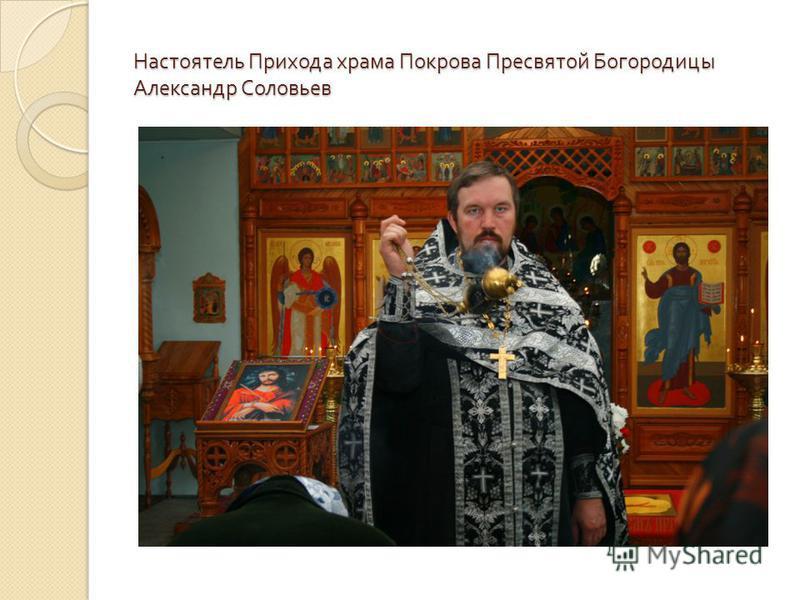 Настоятель Прихода храма Покрова Пресвятой Богородицы Александр Соловьев
