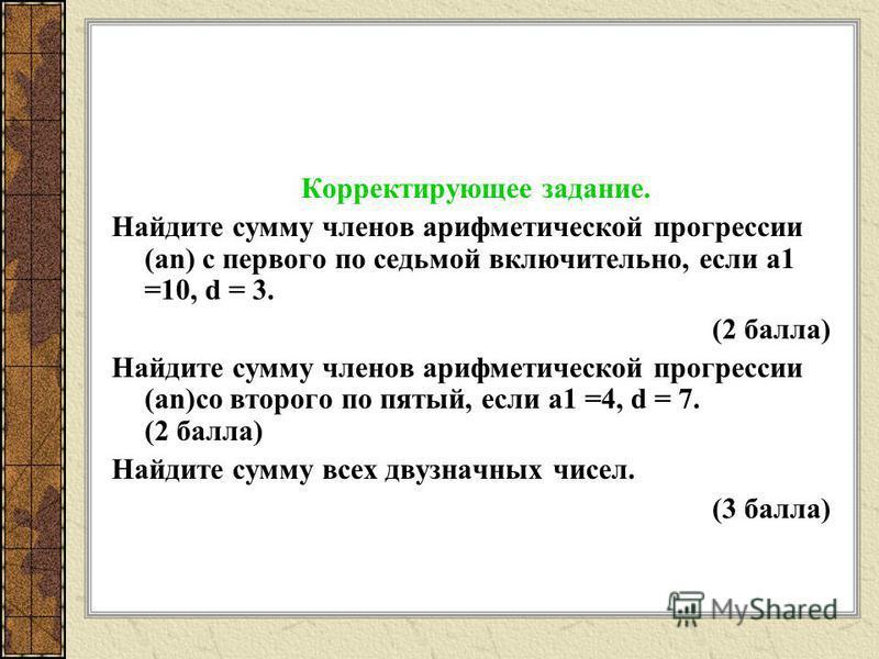 Корректирующее задание. Найдите сумму членов арифметической прогрессии (an) с первого по седьмой включительно, если а 1 =10, d = 3. (2 балла) Найдите сумму членов арифметической прогрессии (an)со второго по пятый, если а 1 =4, d = 7. (2 балла) Найдит