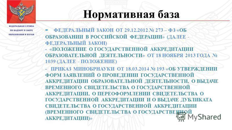 Нормативная база - ФЕДЕРАЛЬНЫЙ ЗАКОН ОТ 29.12.2012 273 – ФЗ «ОБ ОБРАЗОВАНИИ В РОССИЙСКОЙ ФЕДЕРАЦИИ» (ДАЛЕЕ - ФЕДЕРАЛЬНЫЙ ЗАКОН) - «ПОЛОЖЕНИЕ О ГОСУДАРСТВЕННОЙ АККРЕДИТАЦИИ ОБРАЗОВАТЕЛЬНОЙ ДЕЯТЕЛЬНОСТИ» ОТ 18 НОЯБРЯ 2013 ГОДА 1039 (ДАЛЕЕ - ПОЛОЖЕНИЕ)