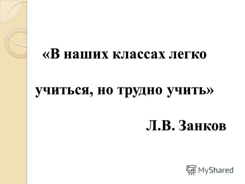 «В наших классах легко учиться, но трудно учить» Л.В. Занков