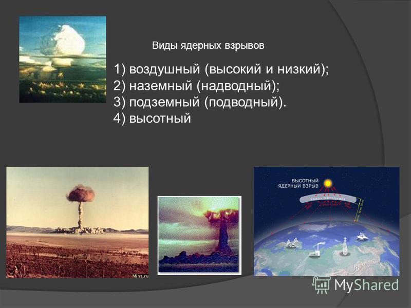 Виды ядерных взрывов 1) воздушный (высокий и низкий); 2) наземный (надводный); 3) подземный (подводный). 4) высотный