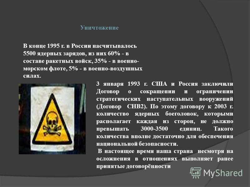 Уничтожение 3 января 1993 г. США и Россия заключили Договор о сокращении и ограничении стратегических наступательных вооружений (Договор СНВ2). По этому договору к 2003 г. количество ядерных боеголовок, которыми располагает каждая из сторон, не должн