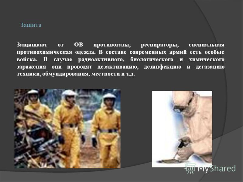 Защита Защищают от ОВ противогазы, респираторы, специальная противохимическая одежда. В составе современных армий есть особые войска. В случае радиоактивного, биологического и химического заражения они проводят дезактивацию, дезинфекцию и дегазацию т