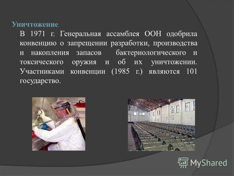 Уничтожение В 1971 г. Генеральная ассамблея ООН одобрила конвенцию о запрещении разработки, производства и накопления запасов бактериологического и токсического оружия и об их уничтожении. Участниками конвенции (1985 г.) являются 101 государство.