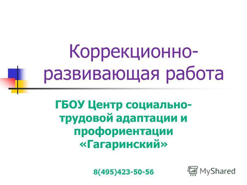 Коррекционно- развивающая работа ГБОУ Центр социально- трудовой адаптации и профориентации «Гагаринский» 8(495)423-50-56