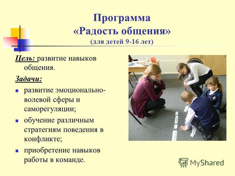 Программа «Радость общения» (для детей 9-16 лет) Цель: развитие навыков общения. Задачи: развитие эмоционально- волевой сферы и саморегуляции; обучение различным стратегиям поведения в конфликте; приобретение навыков работы в команде.