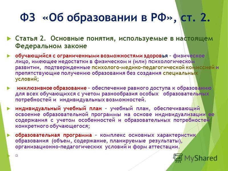 ФЗ «Об образовании в РФ», ст. 2. Статья 2. Основные понятия, используемые в настоящем Федеральном законе обучающийся с ограниченными возможностями здоровья – физическое лицо, имеющее недостатки в физическом и (или) психологическом развитии, подтвержд