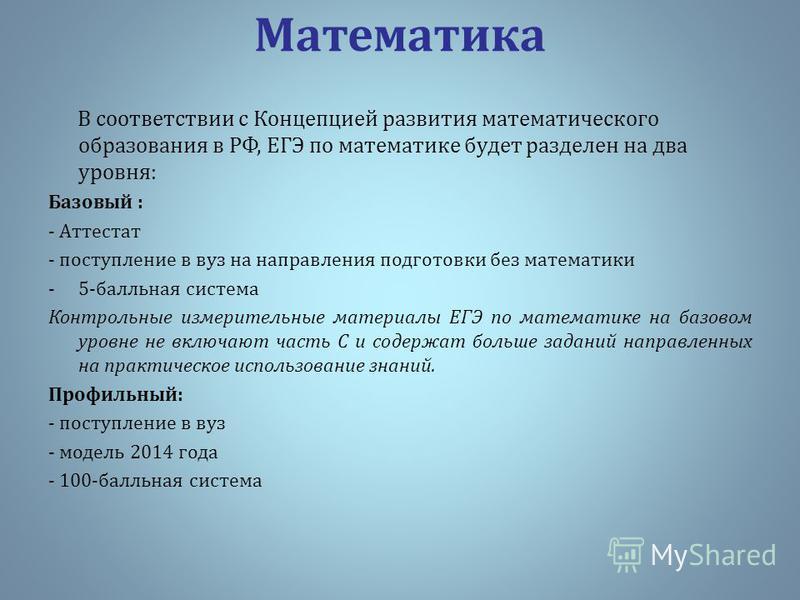 Математика В соответствии с Концепцией развития математического образования в РФ, ЕГЭ по математике будет разделен на два уровня: Базовый : - Аттестат - поступление в вуз на направления подготовки без математики -5-балльная система Контрольные измери