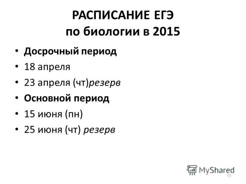 11 РАСПИСАНИЕ ЕГЭ по биологии в 2015 Досрочный период 18 апреля 23 апреля (чт)резерв Основной период 15 июня (пн) 25 июня (чт) резерв