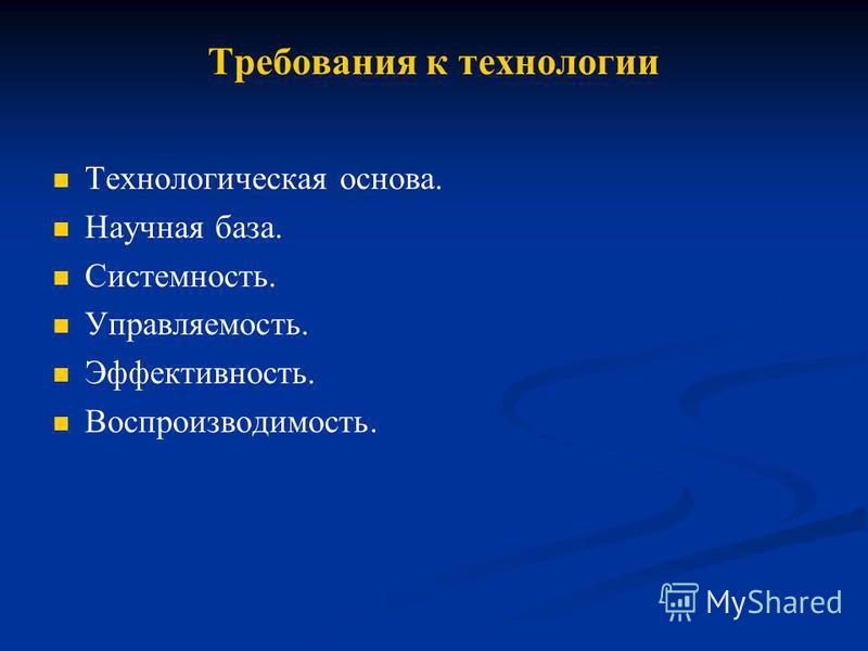 Требования к технологии Технологическая основа. Научная база. Системность. Управляемость. Эффективность. Воспроизводимость.