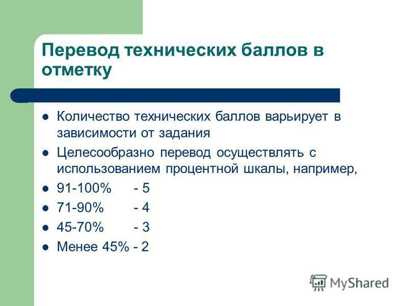 Перевод технических баллов в отметку Количество технических баллов варьирует в зависимости от задания Целесообразно перевод осуществлять с использованием процентной шкалы, например, 91-100% - 5 71-90% - 4 45-70% - 3 Менее 45% - 2