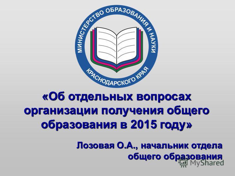 «Об отдельных вопросах организации получения общего образования в 2015 году» Лозовая О.А., начальник отдела общего образования