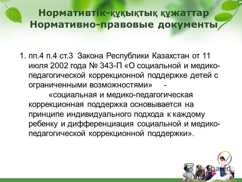 1.пп.4 п.4 ст.3 Закона Республики Казахстан от 11 июля 2002 года 343-П «О социальной и медико- педагогической коррекционной поддержке детей с ограниченными возможностями» - «социальная и медико-педагогическая коррекционная поддержка основывается на п