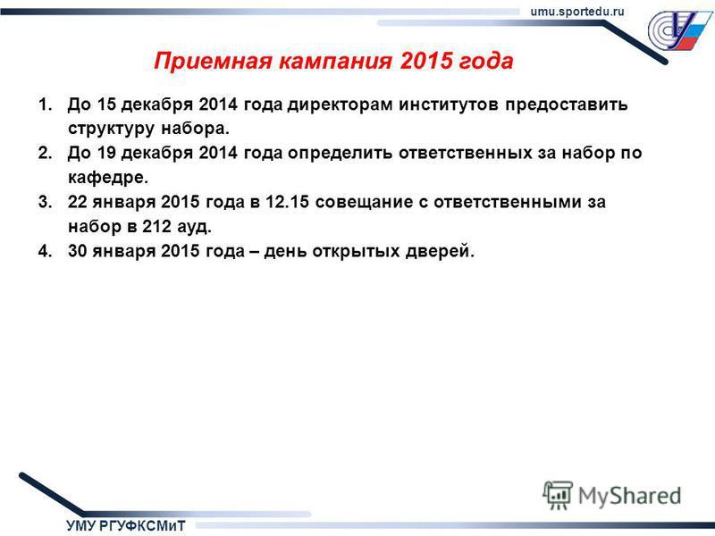 УМУ РГУФКСМиТ umu.sportedu.ru Приемная кампания 2015 года 1. До 15 декабря 2014 года директорам институтов предоставить структуру набора. 2. До 19 декабря 2014 года определить ответственных за набор по кафедре. 3.22 января 2015 года в 12.15 совещание