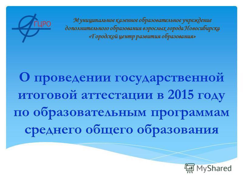 О проведении государственной итоговой аттестации в 2015 году по образовательным программам среднего общего образования Муниципальное казенное образовательное учреждение дополнительного образования взрослых города Новосибирска «Городской центр развити