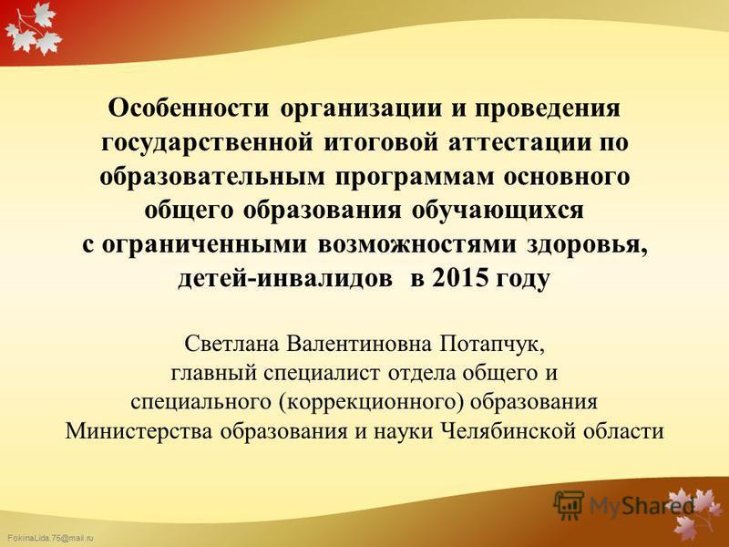 FokinaLida.75@mail.ru Особенности организации и проведения государственной итоговой аттестации по образовательным программам основного общего образования обучающихся с ограниченными возможностями здоровья, детей-инвалидов в 2015 году Светлана Валенти