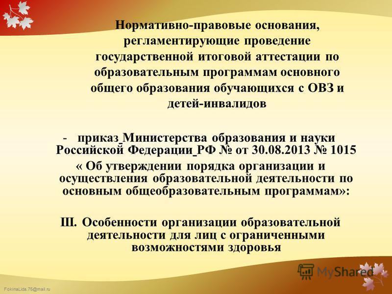 FokinaLida.75@mail.ru Нормативно-правовые основания, регламентирующие проведение государственной итоговой аттестации по образовательным программам основного общего образования обучающихся с ОВЗ и детей-инвалидов -приказ Министерства образования и нау