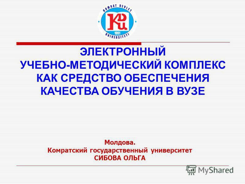ЭЛЕКТРОННЫЙ УЧЕБНО-МЕТОДИЧЕСКИЙ КОМПЛЕКС КАК СРЕДСТВО ОБЕСПЕЧЕНИЯ КАЧЕСТВА ОБУЧЕНИЯ В ВУЗЕ Молдова. Комратский государственный университет СИБОВА ОЛЬГА