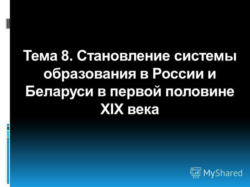 Тема 8. Становление системы образования в России и Беларуси в первой половине XIX века