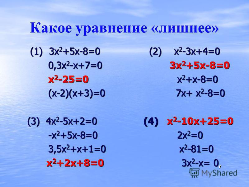 Какое уравнение «лишнее» (1) 3 х 2 +5 х-8=0 (2) х 2 -3 х+4=0 (1) 3 х 2 +5 х-8=0 (2) х 2 -3 х+4=0 0,3 х 2 -х+7=0 3 х 2 +5 х-8=0 0,3 х 2 -х+7=0 3 х 2 +5 х-8=0 х 2 -25=0 х 2 +х-8=0 х 2 -25=0 х 2 +х-8=0 (х-2)(х+3)=0 7 х+ х 2 -8=0 (х-2)(х+3)=0 7 х+ х 2 -8