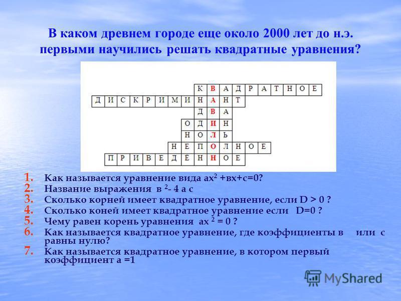 В каком древнем городе еще около 2000 лет до н.э. первыми научились решать квадратные уравнения? 1. 1. Как называется уравнение вида ах 2 +вх+с=0? 2. 2. Название выражения в 2 - 4 а с 3. 3. Сколько корней имеет квадратное уравнение, если D > 0 ? 4. 4