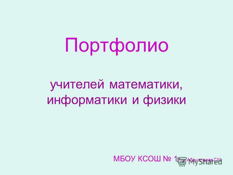 Портфолио учителей математики, информатики и физики МБОУ КСОШ 1 им. Абдуллаева Г.М.