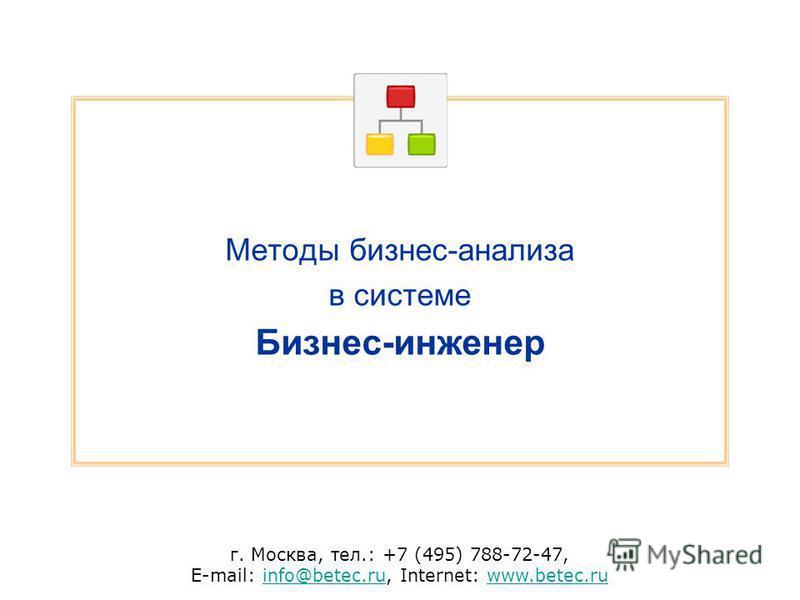 г. Москва, тел.: +7 (495) 788-72-47, E-mail: info@betec.ru, Internet: www.betec.ruinfo@betec.ruwww.betec.ru Методы бизнес-анализа в системе Бизнес-инженер