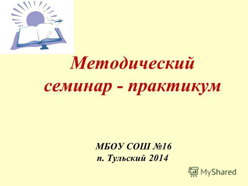 Методический семинар - практикум МБОУ СОШ 16 п. Тульский 2014