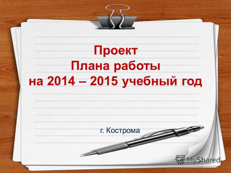 Проект Плана работы на 2014 – 2015 учебный год г. Кострома