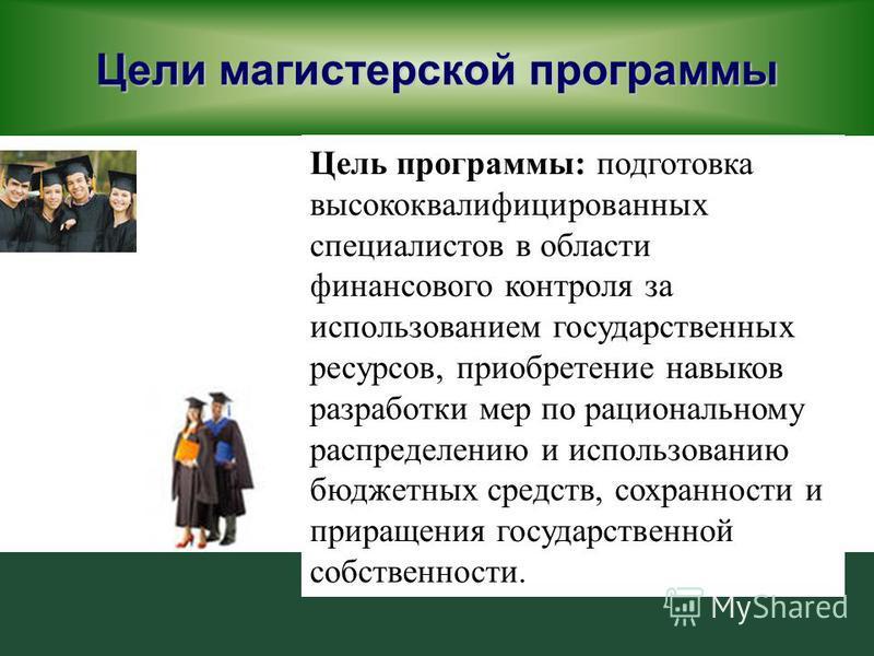 Цели магистерской программы Цель программы: подготовка высококвалифицированных специалистов в области финансового контроля за использованием государственных ресурсов, приобретение навыков разработки мер по рациональному распределению и использованию