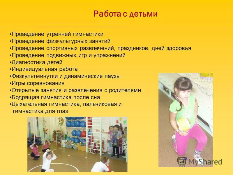 Работа с детьми Проведение утренней гимнастики Проведение физкультурных занятий Проведение спортивных развлечений, праздников, дней здоровья Проведение подвижных игр и упражнений Диагностика детей Индивидуальная работа Физкультминутки и динамические