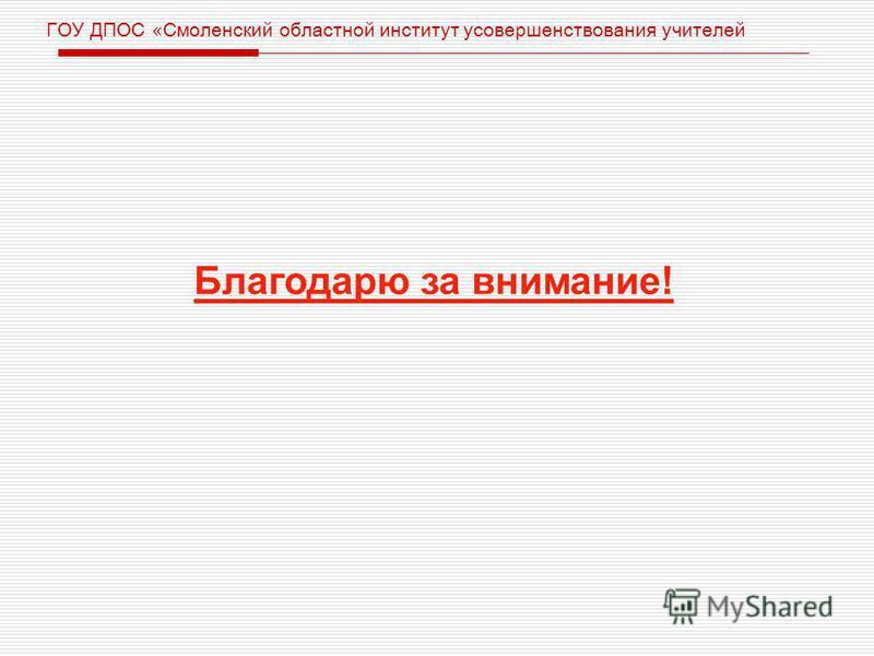 ГОУ ДПОС «Смоленский областной институт усовершенствования учителей Благодарю за внимание!