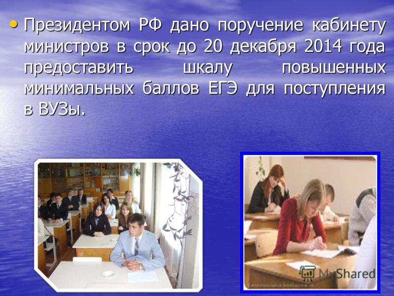 Президентом РФ дано поручение кабинету министров в срок до 20 декабря 2014 года предоставить шкалу повышенных минимальных баллов ЕГЭ для поступления в ВУЗы. Президентом РФ дано поручение кабинету министров в срок до 20 декабря 2014 года предоставить