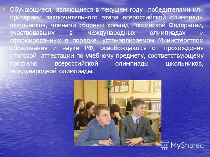 Обучающиеся, являющиеся в текущем году победителями или призерами заключительного этапа всероссийской олимпиады школьников, членами сборных команд Российской Федерации, участвовавших в международных олимпиадах и сформированных в порядке, устанавливае