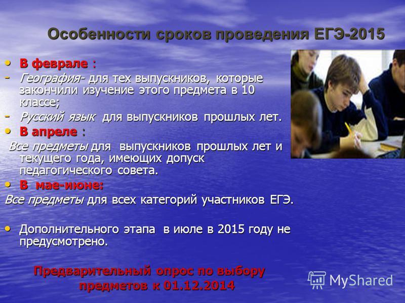 Особенности сроков проведения ЕГЭ-2015 В феврале : В феврале : - География- для тех выпускников, которые закончили изучение этого предмета в 10 классе; - Русский язык для выпускников прошлых лет. В апреле : В апреле : Все предметы для выпускников про